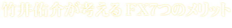 竹井佑介が考えるFX7つのメリット